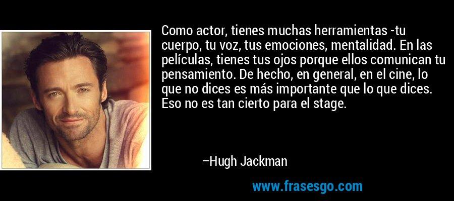 Como actor, tienes muchas herramientas -tu cuerpo, tu voz, tus emociones, mentalidad. En las películas, tienes tus ojos porque ellos comunican tu pensamiento. De hecho, en general, en el cine, lo que no dices es más importante que lo que dices. Eso no es tan cierto para el stage. – Hugh Jackman