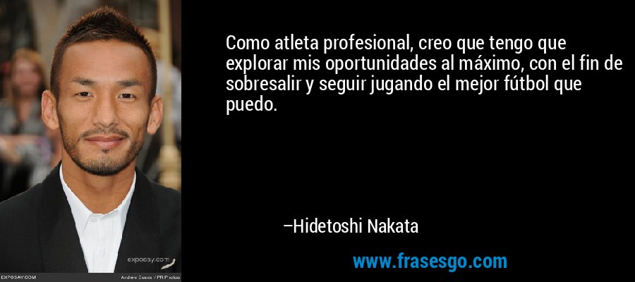 Como atleta profesional, creo que tengo que explorar mis oportunidades al máximo, con el fin de sobresalir y seguir jugando el mejor fútbol que puedo. – Hidetoshi Nakata