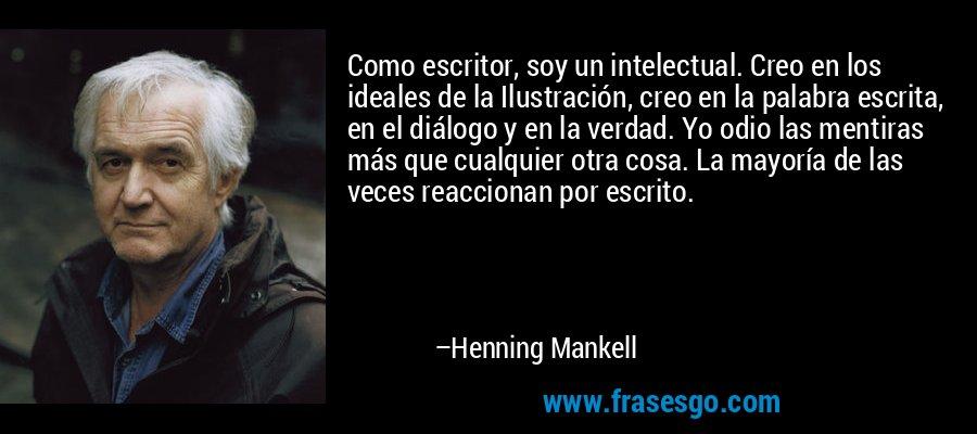 Como escritor, soy un intelectual. Creo en los ideales de la Ilustración, creo en la palabra escrita, en el diálogo y en la verdad. Yo odio las mentiras más que cualquier otra cosa. La mayoría de las veces reaccionan por escrito. – Henning Mankell