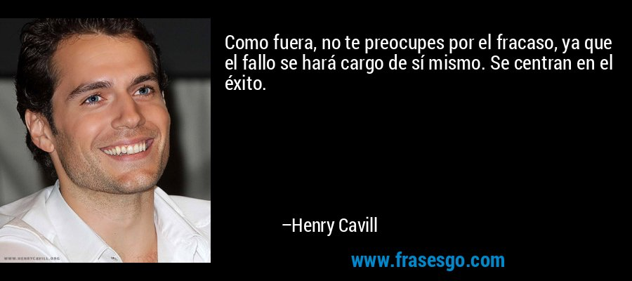 Como fuera, no te preocupes por el fracaso, ya que el fallo se hará cargo de sí mismo. Se centran en el éxito. – Henry Cavill