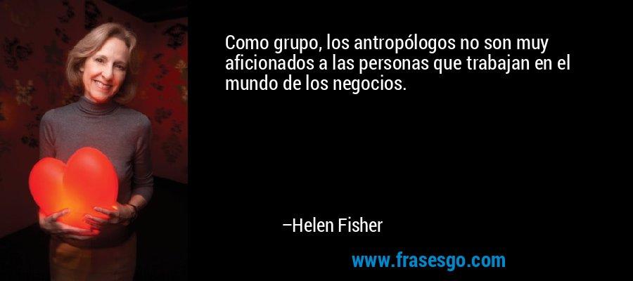 Como grupo, los antropólogos no son muy aficionados a las personas que trabajan en el mundo de los negocios. – Helen Fisher