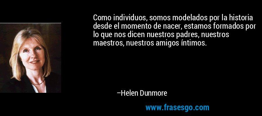 Como individuos, somos modelados por la historia desde el momento de nacer, estamos formados por lo que nos dicen nuestros padres, nuestros maestros, nuestros amigos íntimos. – Helen Dunmore