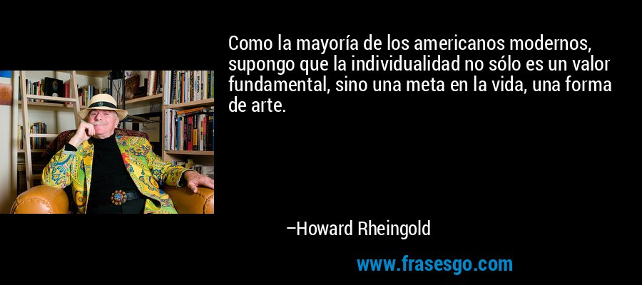 Como la mayoría de los americanos modernos, supongo que la individualidad no sólo es un valor fundamental, sino una meta en la vida, una forma de arte. – Howard Rheingold