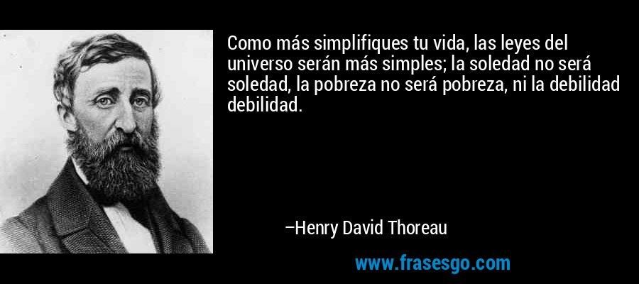 Como más simplifiques tu vida, las leyes del universo serán más simples; la soledad no será soledad, la pobreza no será pobreza, ni la debilidad debilidad. – Henry David Thoreau