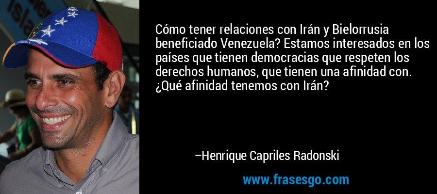 Cómo tener relaciones con Irán y Bielorrusia beneficiado Venezuela? Estamos interesados en los países que tienen democracias que respeten los derechos humanos, que tienen una afinidad con. ¿Qué afinidad tenemos con Irán? – Henrique Capriles Radonski
