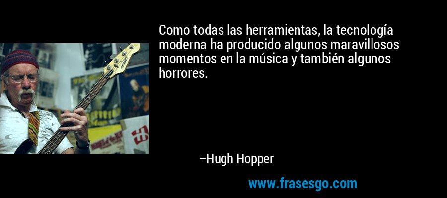 Como todas las herramientas, la tecnología moderna ha producido algunos maravillosos momentos en la música y también algunos horrores. – Hugh Hopper