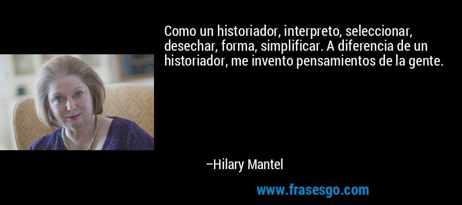 Como un historiador, interpreto, seleccionar, desechar, forma, simplificar. A diferencia de un historiador, me invento pensamientos de la gente. – Hilary Mantel