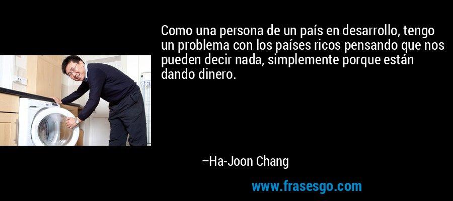 Como una persona de un país en desarrollo, tengo un problema con los países ricos pensando que nos pueden decir nada, simplemente porque están dando dinero. – Ha-Joon Chang