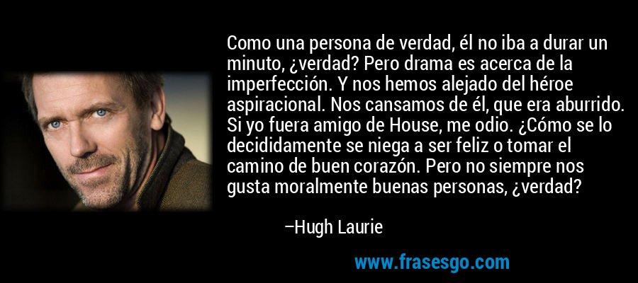 Como una persona de verdad, él no iba a durar un minuto, ¿verdad? Pero drama es acerca de la imperfección. Y nos hemos alejado del héroe aspiracional. Nos cansamos de él, que era aburrido. Si yo fuera amigo de House, me odio. ¿Cómo se lo decididamente se niega a ser feliz o tomar el camino de buen corazón. Pero no siempre nos gusta moralmente buenas personas, ¿verdad? – Hugh Laurie
