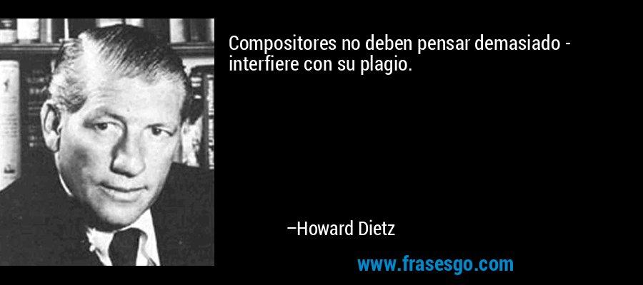 Compositores no deben pensar demasiado - interfiere con su plagio. – Howard Dietz