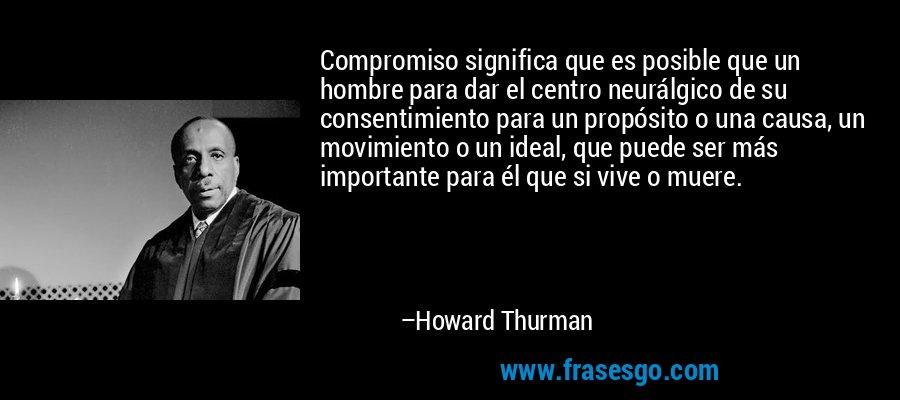 Compromiso significa que es posible que un hombre para dar el centro neurálgico de su consentimiento para un propósito o una causa, un movimiento o un ideal, que puede ser más importante para él que si vive o muere. – Howard Thurman