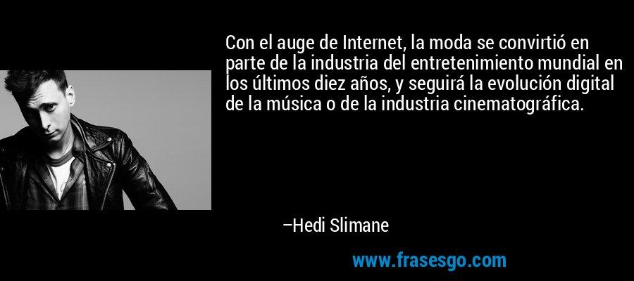 Con el auge de Internet, la moda se convirtió en parte de la industria del entretenimiento mundial en los últimos diez años, y seguirá la evolución digital de la música o de la industria cinematográfica. – Hedi Slimane