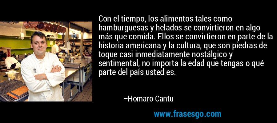 Con el tiempo, los alimentos tales como hamburguesas y helados se convirtieron en algo más que comida. Ellos se convirtieron en parte de la historia americana y la cultura, que son piedras de toque casi inmediatamente nostálgico y sentimental, no importa la edad que tengas o qué parte del país usted es. – Homaro Cantu