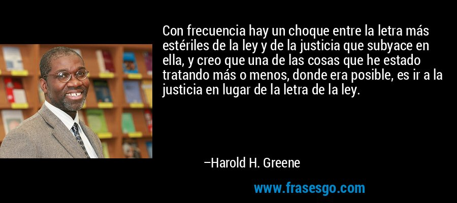 Con frecuencia hay un choque entre la letra más estériles de la ley y de la justicia que subyace en ella, y creo que una de las cosas que he estado tratando más o menos, donde era posible, es ir a la justicia en lugar de la letra de la ley. – Harold H. Greene