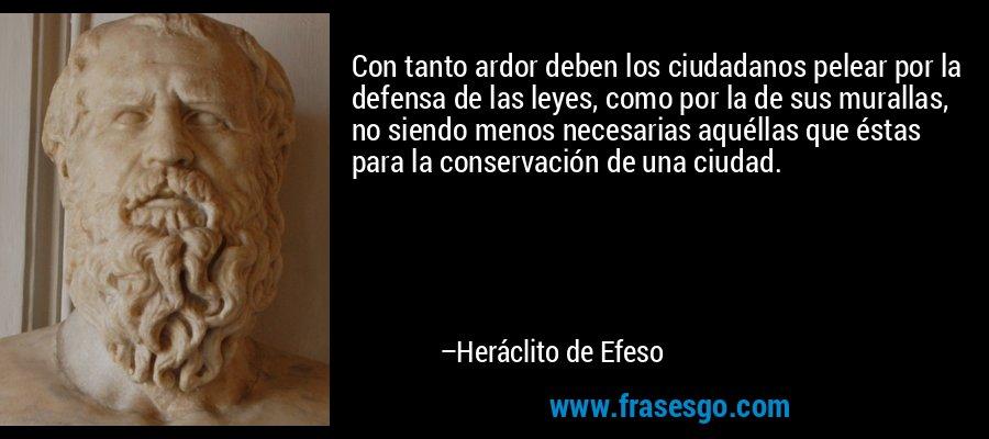 Con tanto ardor deben los ciudadanos pelear por la defensa de las leyes, como por la de sus murallas, no siendo menos necesarias aquéllas que éstas para la conservación de una ciudad. – Heráclito de Efeso