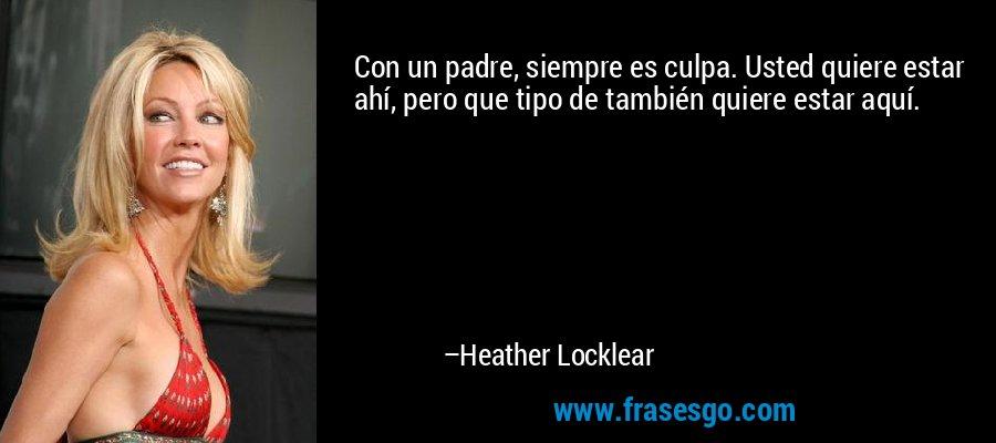 Con un padre, siempre es culpa. Usted quiere estar ahí, pero que tipo de también quiere estar aquí. – Heather Locklear