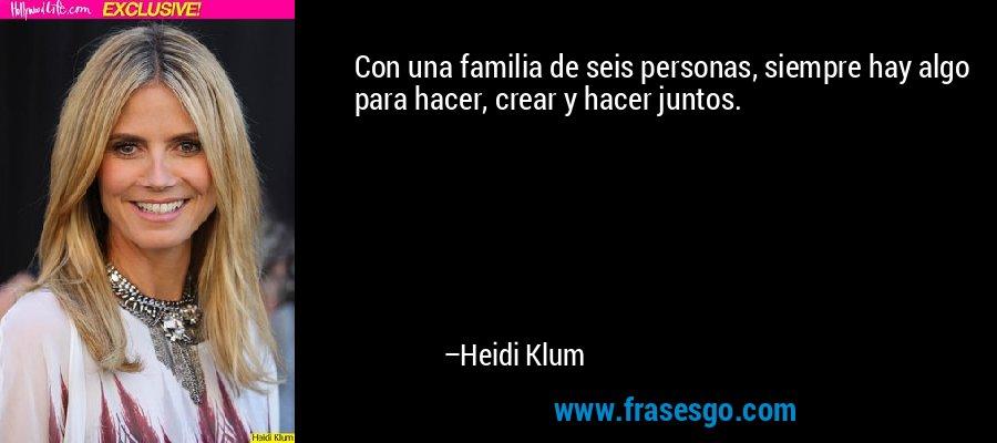 Con una familia de seis personas, siempre hay algo para hacer, crear y hacer juntos. – Heidi Klum