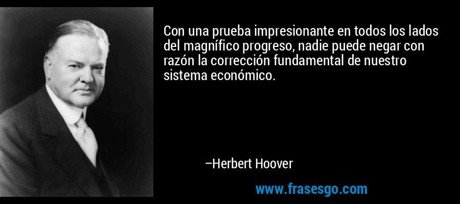 Con una prueba impresionante en todos los lados del magnífico progreso, nadie puede negar con razón la corrección fundamental de nuestro sistema económico. – Herbert Hoover