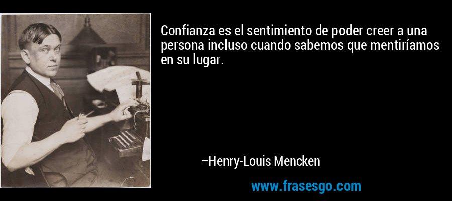 Confianza es el sentimiento de poder creer a una persona incluso cuando sabemos que mentiríamos en su lugar. – Henry-Louis Mencken
