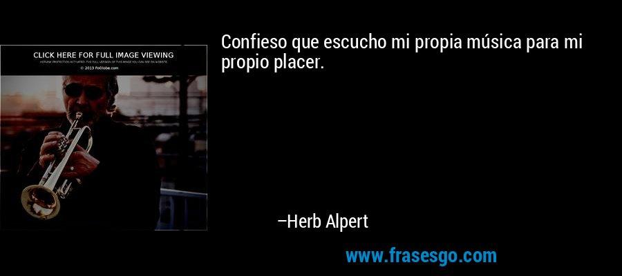 Confieso que escucho mi propia música para mi propio placer. – Herb Alpert