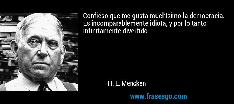 Confieso que me gusta muchísimo la democracia. Es incomparablemente idiota, y por lo tanto infinitamente divertido. – H. L. Mencken