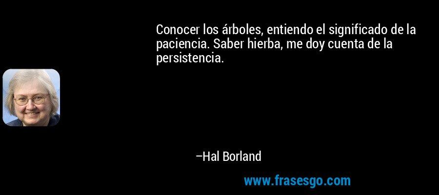 Conocer los árboles, entiendo el significado de la paciencia. Saber hierba, me doy cuenta de la persistencia. – Hal Borland