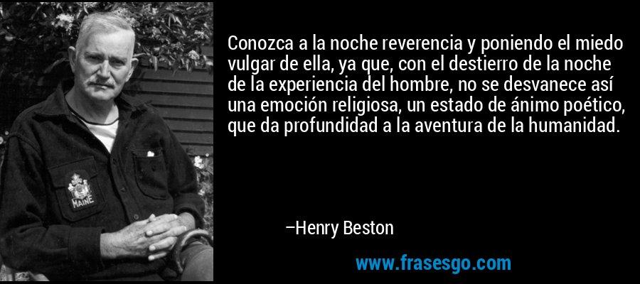 Conozca a la noche reverencia y poniendo el miedo vulgar de ella, ya que, con el destierro de la noche de la experiencia del hombre, no se desvanece así una emoción religiosa, un estado de ánimo poético, que da profundidad a la aventura de la humanidad. – Henry Beston