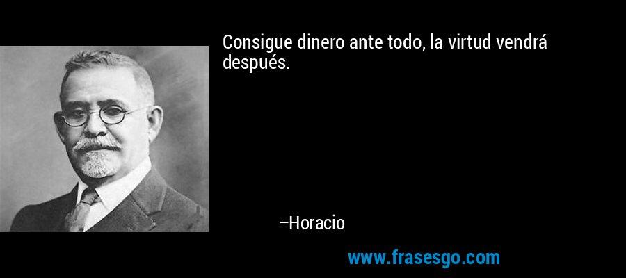 Consigue dinero ante todo, la virtud vendrá después. – Horacio