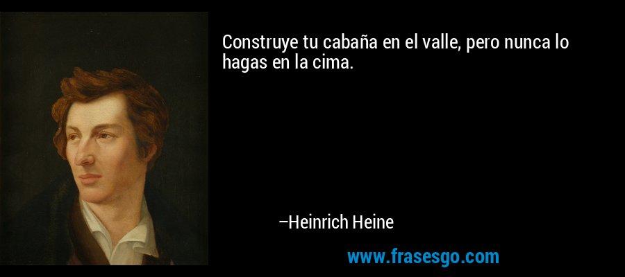 Construye tu cabaña en el valle, pero nunca lo hagas en la cima. – Heinrich Heine