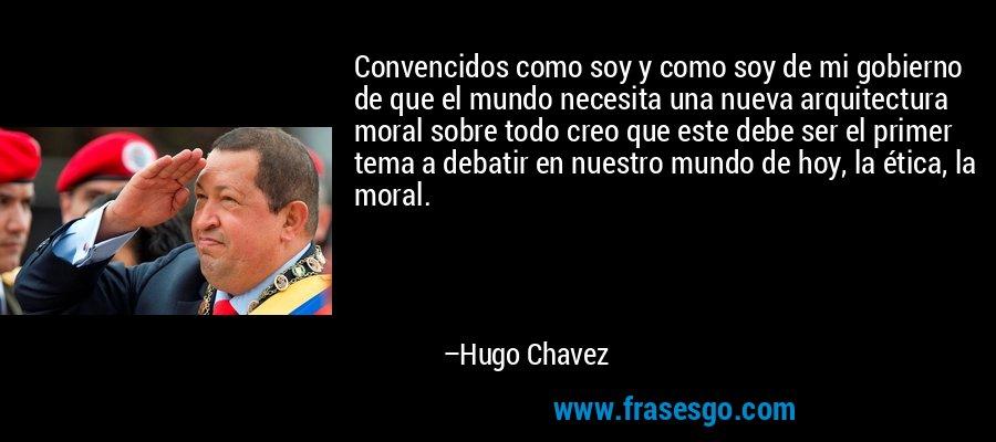 Convencidos como soy y como soy de mi gobierno de que el mundo necesita una nueva arquitectura moral sobre todo creo que este debe ser el primer tema a debatir en nuestro mundo de hoy, la ética, la moral. – Hugo Chavez