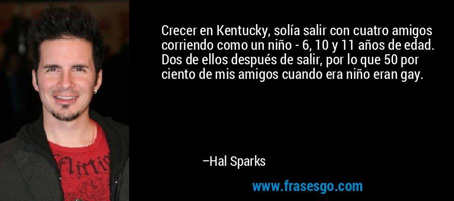 Crecer en Kentucky, solía salir con cuatro amigos corriendo como un niño - 6, 10 y 11 años de edad. Dos de ellos después de salir, por lo que 50 por ciento de mis amigos cuando era niño eran gay. – Hal Sparks