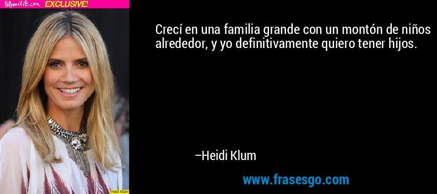 Crecí en una familia grande con un montón de niños alrededor, y yo definitivamente quiero tener hijos. – Heidi Klum