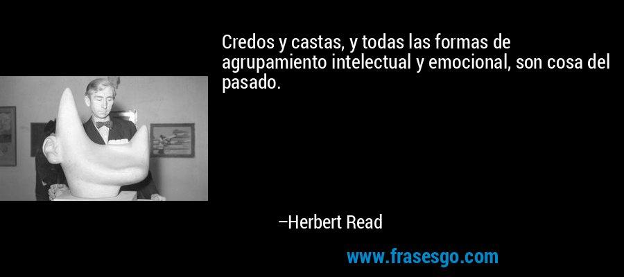 Credos y castas, y todas las formas de agrupamiento intelectual y emocional, son cosa del pasado. – Herbert Read