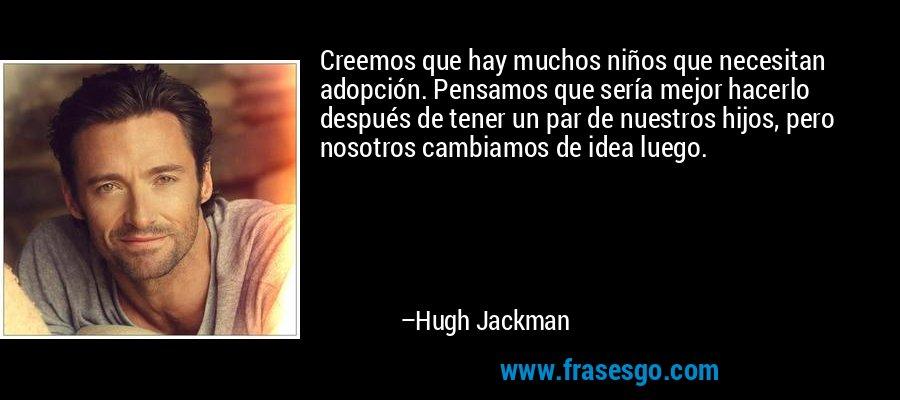Creemos que hay muchos niños que necesitan adopción. Pensamos que sería mejor hacerlo después de tener un par de nuestros hijos, pero nosotros cambiamos de idea luego. – Hugh Jackman