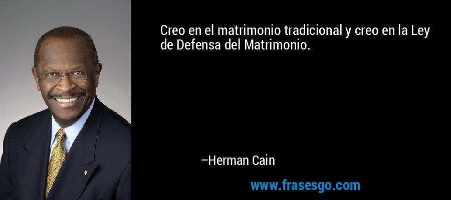 Creo en el matrimonio tradicional y creo en la Ley de Defensa del Matrimonio. – Herman Cain
