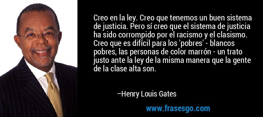 Creo en la ley. Creo que tenemos un buen sistema de justicia. Pero sí creo que el sistema de justicia ha sido corrompido por el racismo y el clasismo. Creo que es difícil para los 'pobres' - blancos pobres, las personas de color marrón - un trato justo ante la ley de la misma manera que la gente de la clase alta son. – Henry Louis Gates