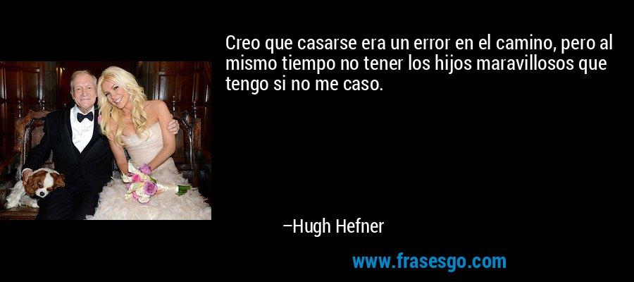 Creo que casarse era un error en el camino, pero al mismo tiempo no tener los hijos maravillosos que tengo si no me caso. – Hugh Hefner