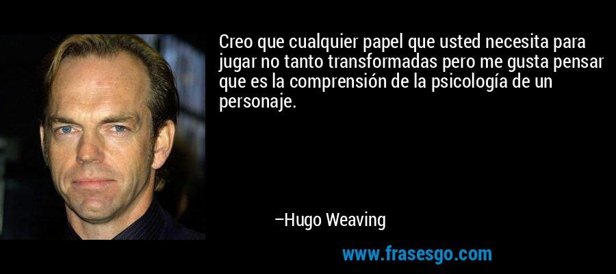 Creo que cualquier papel que usted necesita para jugar no tanto transformadas pero me gusta pensar que es la comprensión de la psicología de un personaje. – Hugo Weaving