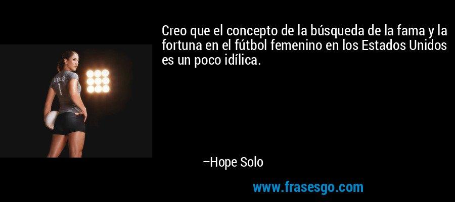 Creo que el concepto de la búsqueda de la fama y la fortuna en el fútbol femenino en los Estados Unidos es un poco idílica. – Hope Solo