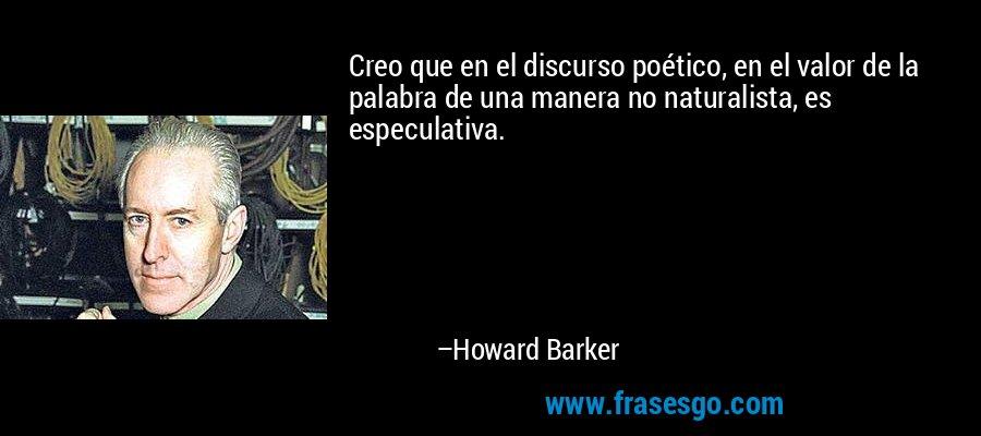 Creo que en el discurso poético, en el valor de la palabra de una manera no naturalista, es especulativa. – Howard Barker