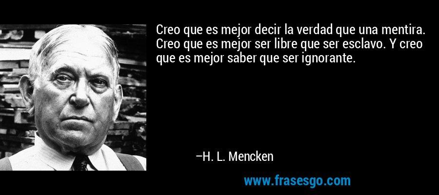 Creo que es mejor decir la verdad que una mentira. Creo que es mejor ser libre que ser esclavo. Y creo que es mejor saber que ser ignorante. – H. L. Mencken