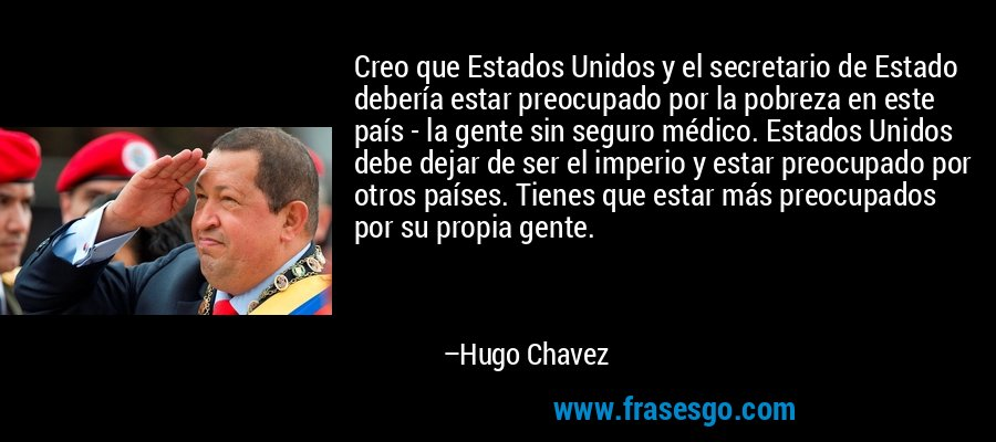 Creo que Estados Unidos y el secretario de Estado debería estar preocupado por la pobreza en este país - la gente sin seguro médico. Estados Unidos debe dejar de ser el imperio y estar preocupado por otros países. Tienes que estar más preocupados por su propia gente. – Hugo Chavez