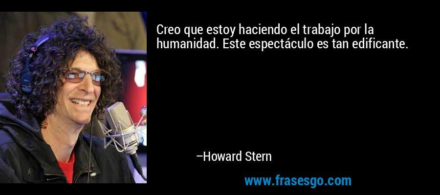 Creo que estoy haciendo el trabajo por la humanidad. Este espectáculo es tan edificante. – Howard Stern