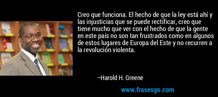 Creo que funciona. El hecho de que la ley está ahí y las injusticias que se puede rectificar, creo que tiene mucho que ver con el hecho de que la gente en este país no son tan frustrados como en algunos de estos lugares de Europa del Este y no recurren a la revolución violenta. – Harold H. Greene