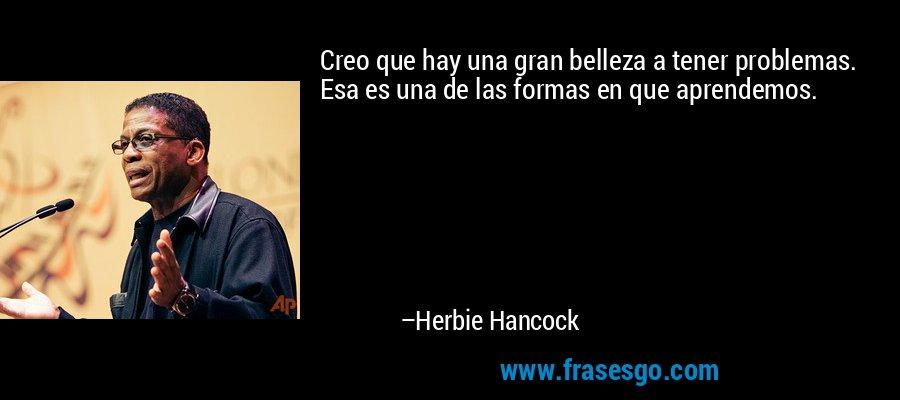Creo que hay una gran belleza a tener problemas. Esa es una de las formas en que aprendemos. – Herbie Hancock