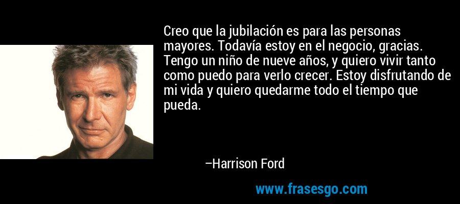 Creo que la jubilación es para las personas mayores. Todavía estoy en el negocio, gracias. Tengo un niño de nueve años, y quiero vivir tanto como puedo para verlo crecer. Estoy disfrutando de mi vida y quiero quedarme todo el tiempo que pueda. – Harrison Ford