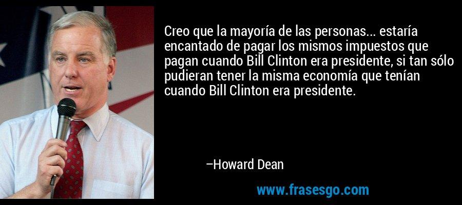 Creo que la mayoría de las personas... estaría encantado de pagar los mismos impuestos que pagan cuando Bill Clinton era presidente, si tan sólo pudieran tener la misma economía que tenían cuando Bill Clinton era presidente. – Howard Dean