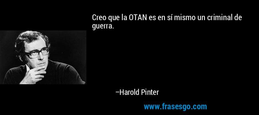 Creo que la OTAN es en sí mismo un criminal de guerra. – Harold Pinter