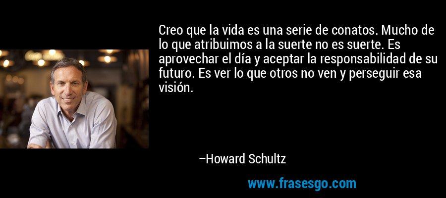 Creo que la vida es una serie de conatos. Mucho de lo que atribuimos a la suerte no es suerte. Es aprovechar el día y aceptar la responsabilidad de su futuro. Es ver lo que otros no ven y perseguir esa visión. – Howard Schultz