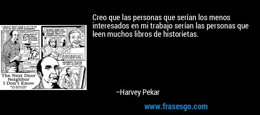 Creo que las personas que serían los menos interesados en mi trabajo serían las personas que leen muchos libros de historietas. – Harvey Pekar